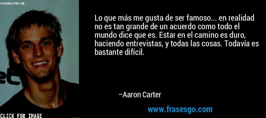 Lo que más me gusta de ser famoso... en realidad no es tan grande de un acuerdo como todo el mundo dice que es. Estar en el camino es duro, haciendo entrevistas, y todas las cosas. Todavía es bastante difícil. – Aaron Carter