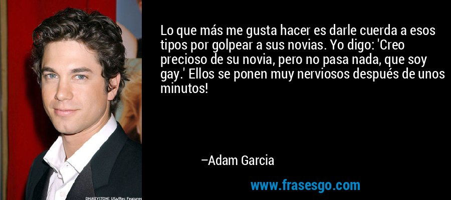 Lo que más me gusta hacer es darle cuerda a esos tipos por golpear a sus novias. Yo digo: 'Creo precioso de su novia, pero no pasa nada, que soy gay.' Ellos se ponen muy nerviosos después de unos minutos! – Adam Garcia