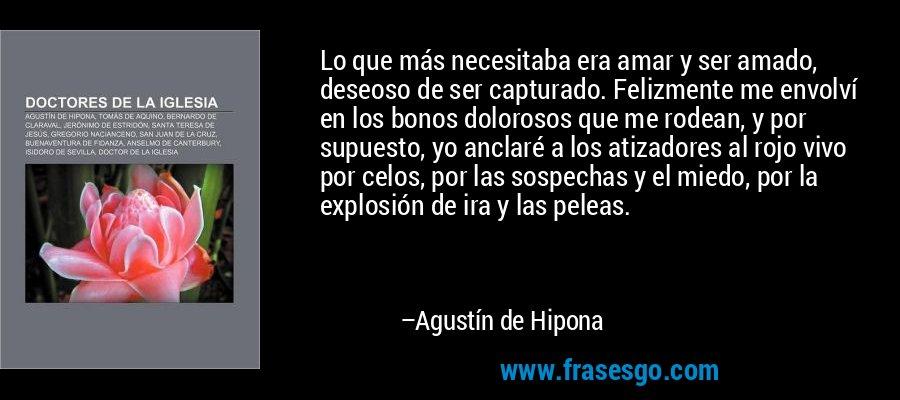 Lo que más necesitaba era amar y ser amado, deseoso de ser capturado. Felizmente me envolví en los bonos dolorosos que me rodean, y por supuesto, yo anclaré a los atizadores al rojo vivo por celos, por las sospechas y el miedo, por la explosión de ira y las peleas. – Agustín de Hipona