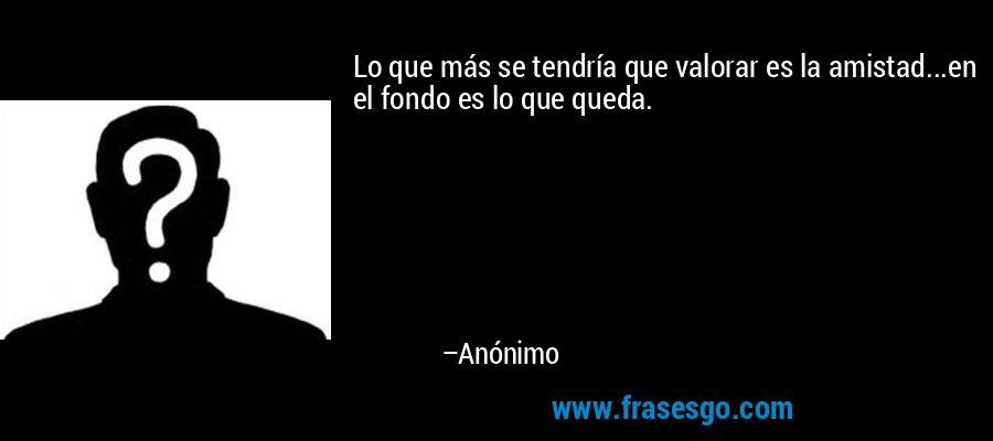 Lo que más se tendría que valorar es la amistad...en el fondo es lo que queda. – Anónimo