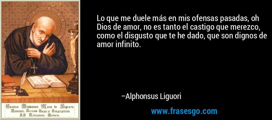Lo que me duele más en mis ofensas pasadas, oh Dios de amor, no es tanto el castigo que merezco, como el disgusto que te he dado, que son dignos de amor infinito. – Alphonsus Liguori