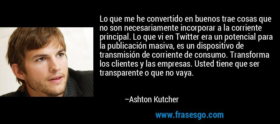 Lo que me he convertido en buenos trae cosas que no son necesariamente incorporar a la corriente principal. Lo que vi en Twitter era un potencial para la publicación masiva, es un dispositivo de transmisión de corriente de consumo. Transforma los clientes y las empresas. Usted tiene que ser transparente o que no vaya. – Ashton Kutcher