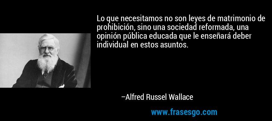 Lo que necesitamos no son leyes de matrimonio de prohibición, sino una sociedad reformada, una opinión pública educada que le enseñará deber individual en estos asuntos. – Alfred Russel Wallace