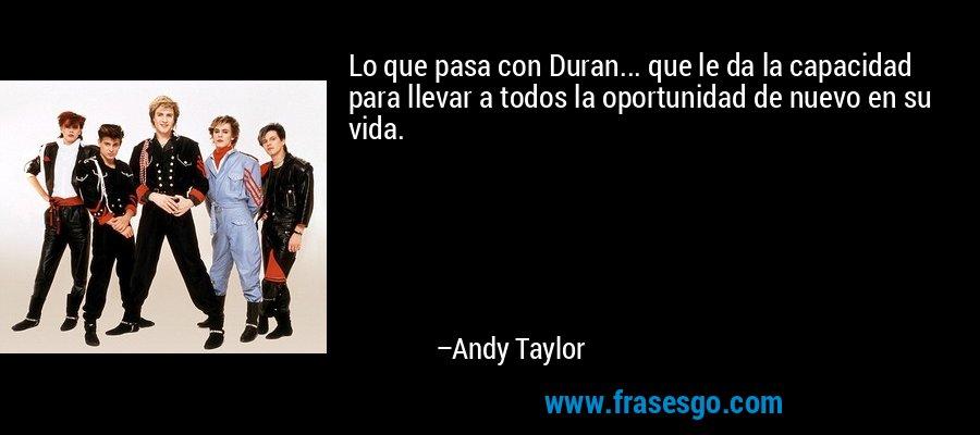 Lo que pasa con Duran... que le da la capacidad para llevar a todos la oportunidad de nuevo en su vida. – Andy Taylor
