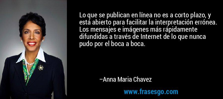 Lo que se publican en línea no es a corto plazo, y está abierto para facilitar la interpretación errónea. Los mensajes e imágenes más rápidamente difundidas a través de Internet de lo que nunca pudo por el boca a boca. – Anna Maria Chavez