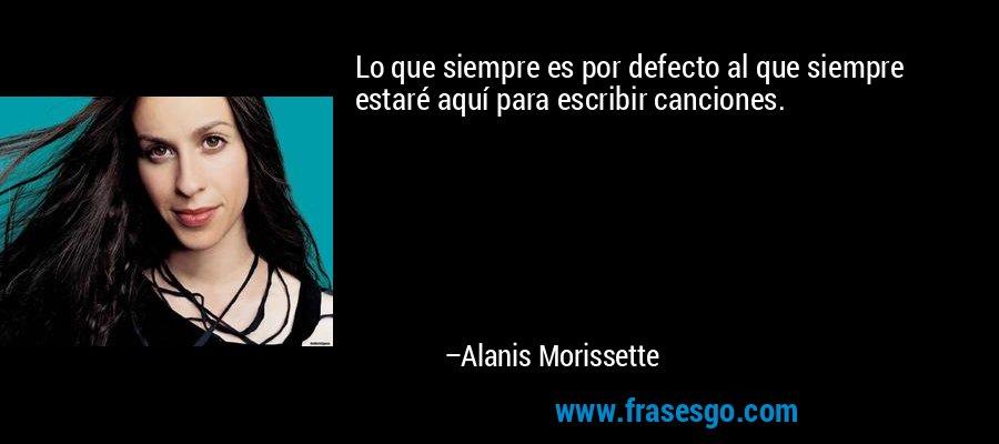 Lo que siempre es por defecto al que siempre estaré aquí para escribir canciones. – Alanis Morissette