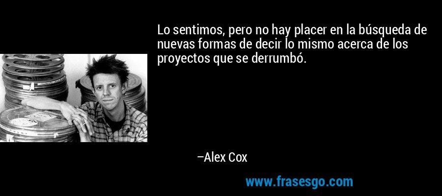 Lo sentimos, pero no hay placer en la búsqueda de nuevas formas de decir lo mismo acerca de los proyectos que se derrumbó. – Alex Cox