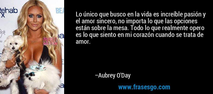 Lo único que busco en la vida es increíble pasión y el amor sincero, no importa lo que las opciones están sobre la mesa. Todo lo que realmente opero es lo que siento en mi corazón cuando se trata de amor. – Aubrey O'Day