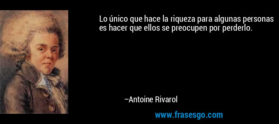 Lo único que hace la riqueza para algunas personas es hacer que ellos se preocupen por perderlo. – Antoine Rivarol
