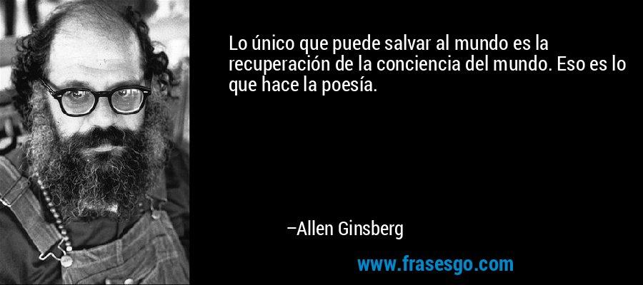 Lo único que puede salvar al mundo es la recuperación de la conciencia del mundo. Eso es lo que hace la poesía. – Allen Ginsberg
