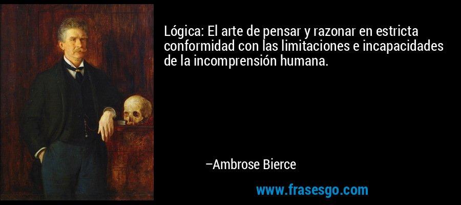 Lógica: El arte de pensar y razonar en estricta conformidad con las limitaciones e incapacidades de la incomprensión humana. – Ambrose Bierce