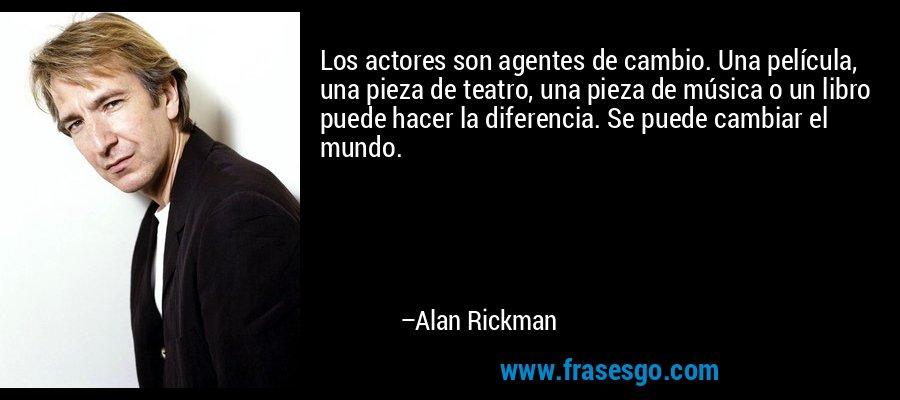 Los actores son agentes de cambio. Una película, una pieza de teatro, una pieza de música o un libro puede hacer la diferencia. Se puede cambiar el mundo. – Alan Rickman