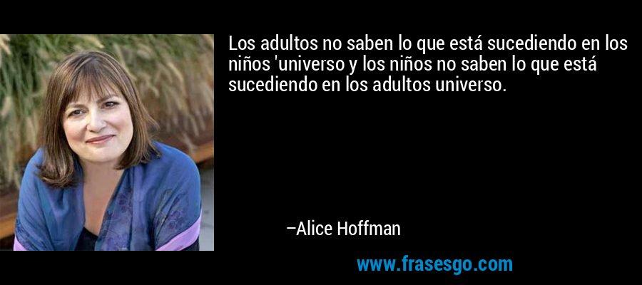 Los adultos no saben lo que está sucediendo en los niños 'universo y los niños no saben lo que está sucediendo en los adultos universo. – Alice Hoffman
