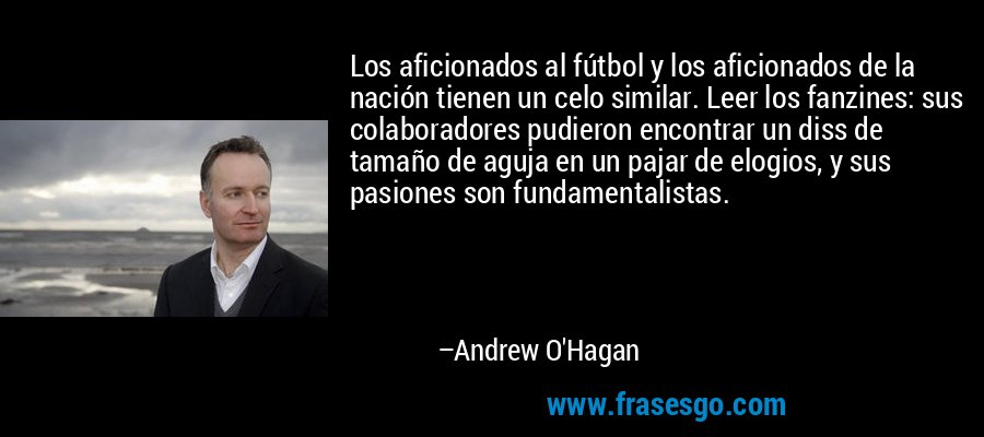 Los aficionados al fútbol y los aficionados de la nación tienen un celo similar. Leer los fanzines: sus colaboradores pudieron encontrar un diss de tamaño de aguja en un pajar de elogios, y sus pasiones son fundamentalistas. – Andrew O'Hagan