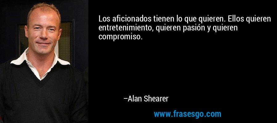 Los aficionados tienen lo que quieren. Ellos quieren entretenimiento, quieren pasión y quieren compromiso. – Alan Shearer
