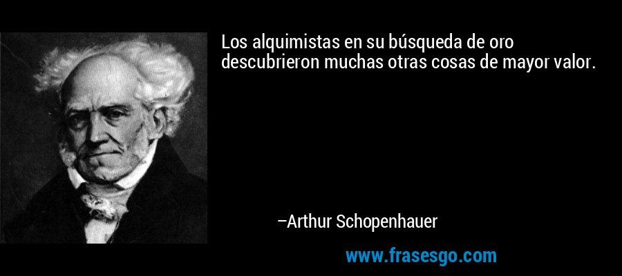 Los alquimistas en su búsqueda de oro descubrieron muchas otras cosas de mayor valor. – Arthur Schopenhauer