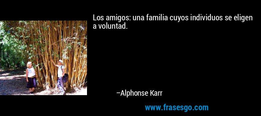 Los amigos: una familia cuyos individuos se eligen a voluntad. – Alphonse Karr