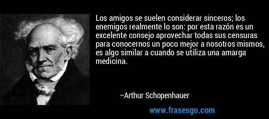 Los amigos se suelen considerar sinceros; los enemigos realmente lo son: por esta razón es un excelente consejo aprovechar todas sus censuras para conocernos un poco mejor a nosotros mismos, es algo similar a cuando se utiliza una amarga medicina. – Arthur Schopenhauer