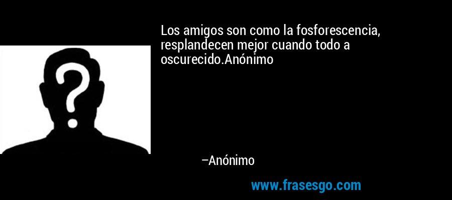 Los amigos son como la fosforescencia, resplandecen mejor cuando todo a oscurecido.Anónimo – Anónimo