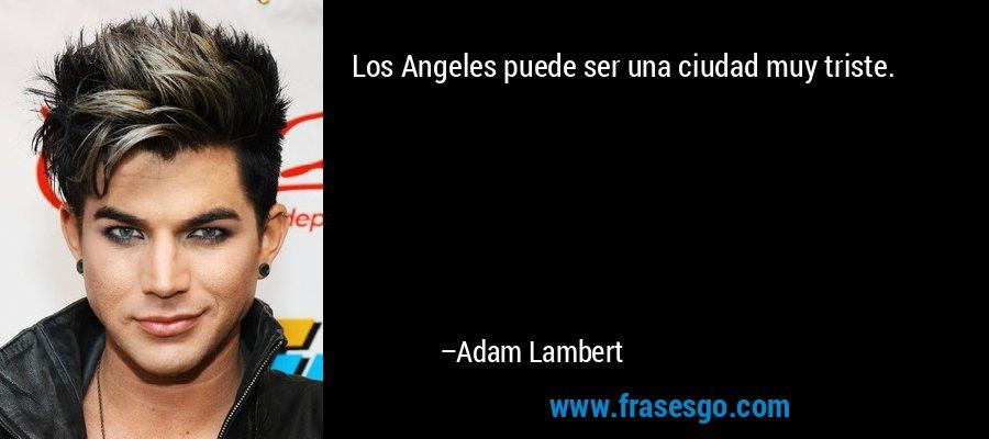 Los Angeles puede ser una ciudad muy triste. – Adam Lambert