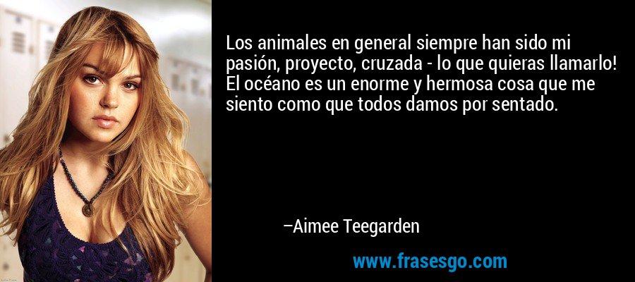 Los animales en general siempre han sido mi pasión, proyecto, cruzada - lo que quieras llamarlo! El océano es un enorme y hermosa cosa que me siento como que todos damos por sentado. – Aimee Teegarden