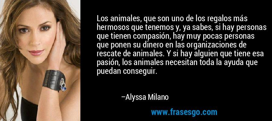 Los animales, que son uno de los regalos más hermosos que tenemos y, ya sabes, si hay personas que tienen compasión, hay muy pocas personas que ponen su dinero en las organizaciones de rescate de animales. Y si hay alguien que tiene esa pasión, los animales necesitan toda la ayuda que puedan conseguir. – Alyssa Milano