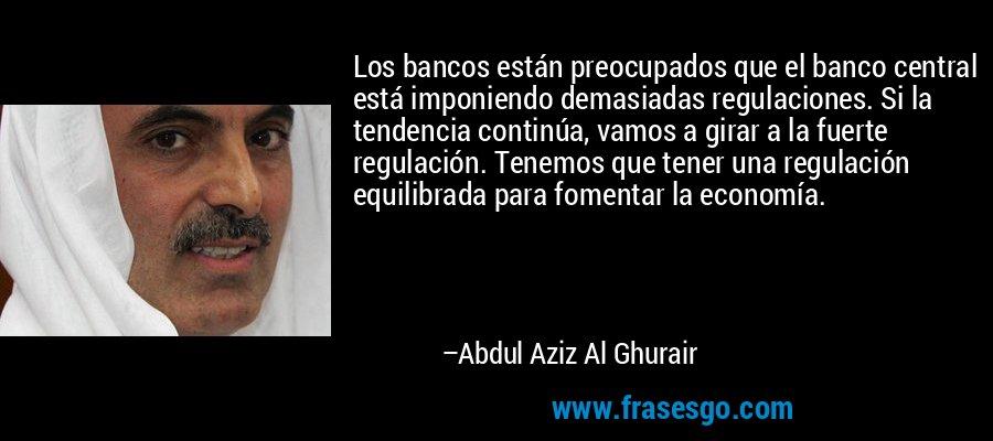 Los bancos están preocupados que el banco central está imponiendo demasiadas regulaciones. Si la tendencia continúa, vamos a girar a la fuerte regulación. Tenemos que tener una regulación equilibrada para fomentar la economía. – Abdul Aziz Al Ghurair