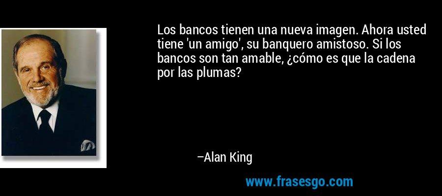 Los bancos tienen una nueva imagen. Ahora usted tiene 'un amigo', su banquero amistoso. Si los bancos son tan amable, ¿cómo es que la cadena por las plumas? – Alan King