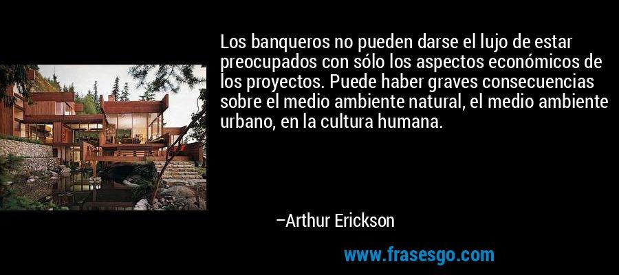 Los banqueros no pueden darse el lujo de estar preocupados con sólo los aspectos económicos de los proyectos. Puede haber graves consecuencias sobre el medio ambiente natural, el medio ambiente urbano, en la cultura humana. – Arthur Erickson