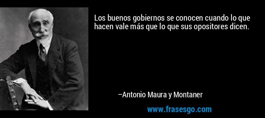 Los buenos gobiernos se conocen cuando lo que hacen vale más que lo que sus opositores dicen. – Antonio Maura y Montaner