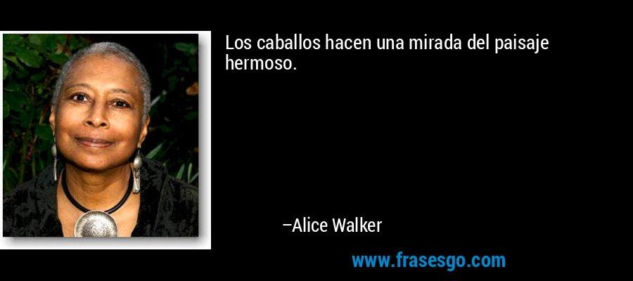 Los caballos hacen una mirada del paisaje hermoso. – Alice Walker
