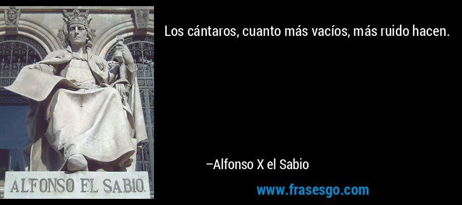Los cántaros, cuanto más vacíos, más ruido hacen. – Alfonso X el Sabio