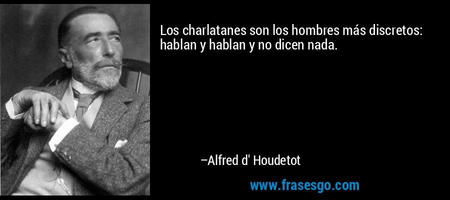 Los charlatanes son los hombres más discretos: hablan y hablan y no dicen nada. – Alfred d' Houdetot