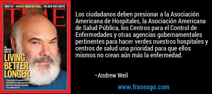 Los ciudadanos deben presionar a la Asociación Americana de Hospitales, la Asociación Americana de Salud Pública, los Centros para el Control de Enfermedades y otras agencias gubernamentales pertinentes para hacer verdes nuestros hospitales y centros de salud una prioridad para que ellos mismos no crean aún más la enfermedad. – Andrew Weil