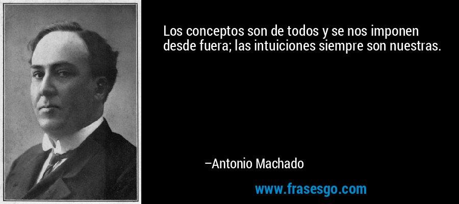 Los conceptos son de todos y se nos imponen desde fuera; las intuiciones siempre son nuestras. – Antonio Machado