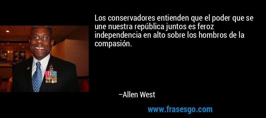 Los conservadores entienden que el poder que se une nuestra república juntos es feroz independencia en alto sobre los hombros de la compasión. – Allen West