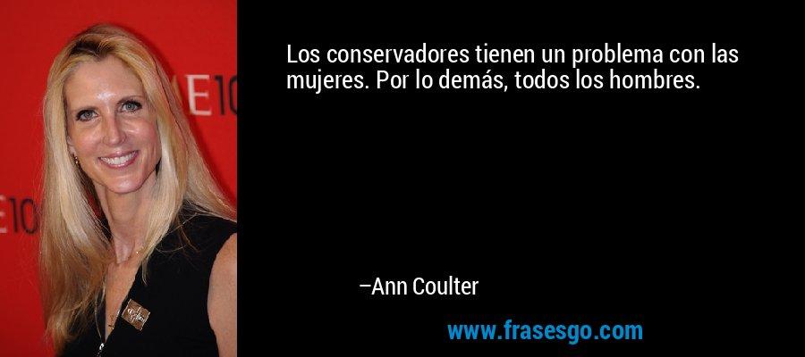 Los conservadores tienen un problema con las mujeres. Por lo demás, todos los hombres. – Ann Coulter
