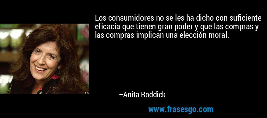 Los consumidores no se les ha dicho con suficiente eficacia que tienen gran poder y que las compras y las compras implican una elección moral. – Anita Roddick