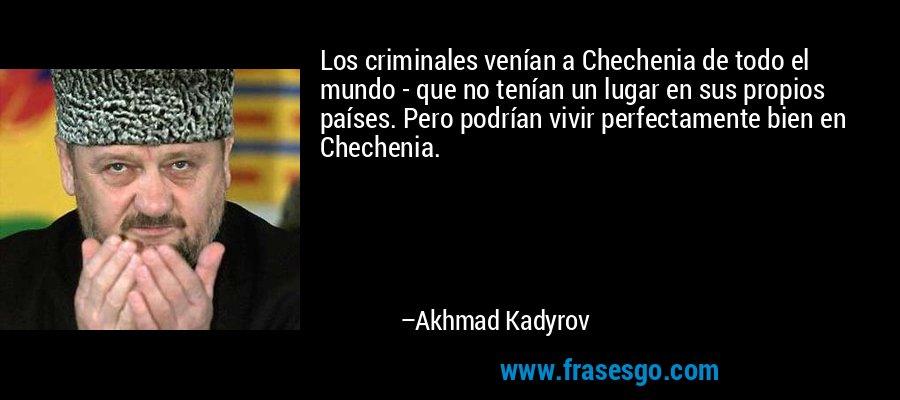 Los criminales venían a Chechenia de todo el mundo - que no tenían un lugar en sus propios países. Pero podrían vivir perfectamente bien en Chechenia. – Akhmad Kadyrov