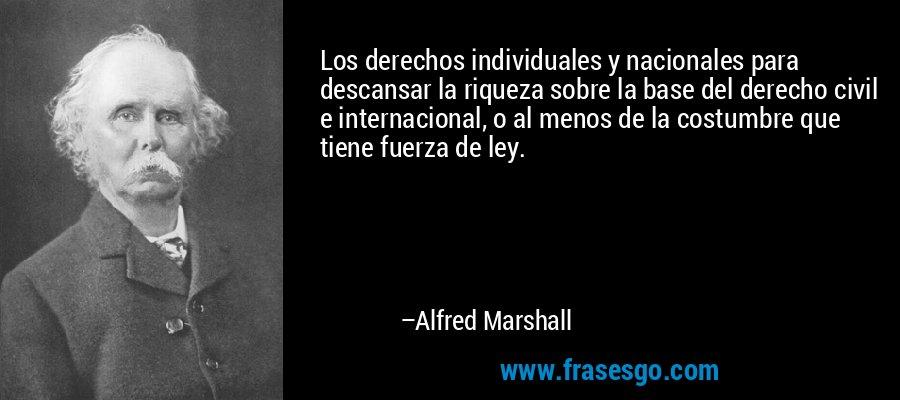 Los derechos individuales y nacionales para descansar la riqueza sobre la base del derecho civil e internacional, o al menos de la costumbre que tiene fuerza de ley. – Alfred Marshall