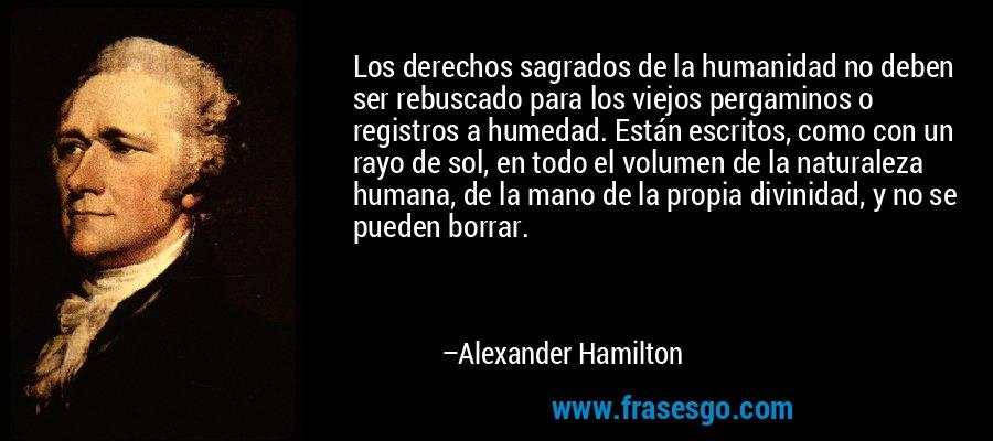 Los derechos sagrados de la humanidad no deben ser rebuscado para los viejos pergaminos o registros a humedad. Están escritos, como con un rayo de sol, en todo el volumen de la naturaleza humana, de la mano de la propia divinidad, y no se pueden borrar. – Alexander Hamilton