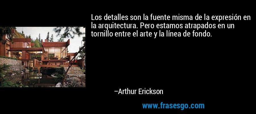 Los detalles son la fuente misma de la expresión en la arquitectura. Pero estamos atrapados en un tornillo entre el arte y la línea de fondo. – Arthur Erickson