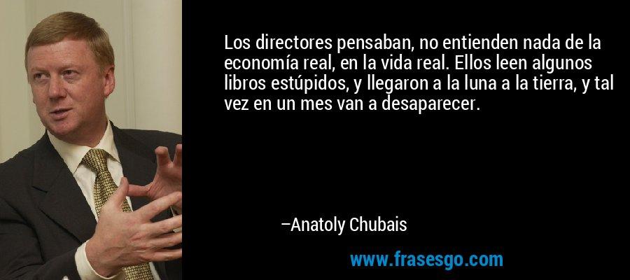 Los directores pensaban, no entienden nada de la economía real, en la vida real. Ellos leen algunos libros estúpidos, y llegaron a la luna a la tierra, y tal vez en un mes van a desaparecer. – Anatoly Chubais