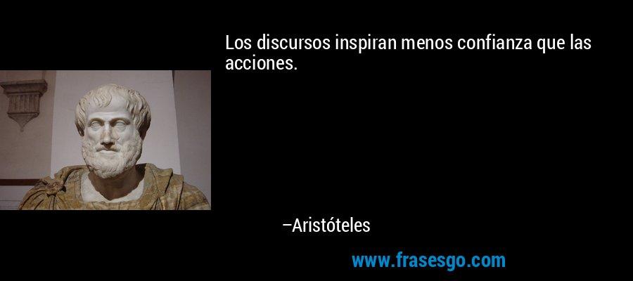 Los discursos inspiran menos confianza que las acciones. – Aristóteles