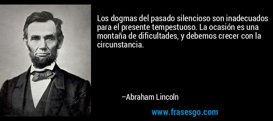 Los dogmas del pasado silencioso son inadecuados para el presente tempestuoso. La ocasión es una montaña de dificultades, y debemos crecer con la circunstancia. – Abraham Lincoln