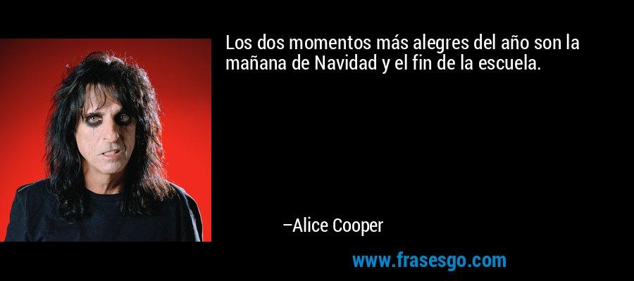 Los dos momentos más alegres del año son la mañana de Navidad y el fin de la escuela. – Alice Cooper