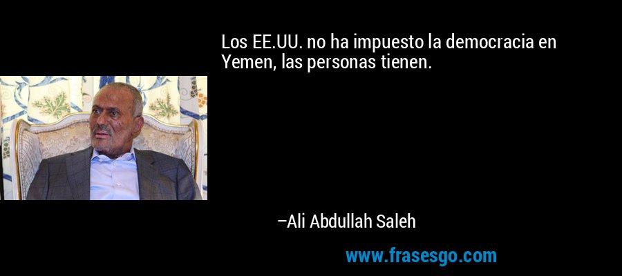 Los EE.UU. no ha impuesto la democracia en Yemen, las personas tienen. – Ali Abdullah Saleh