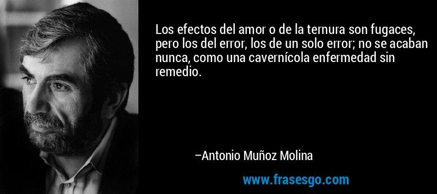 Los efectos del amor o de la ternura son fugaces, pero los del error, los de un solo error; no se acaban nunca, como una cavernícola enfermedad sin remedio. – Antonio Muñoz Molina