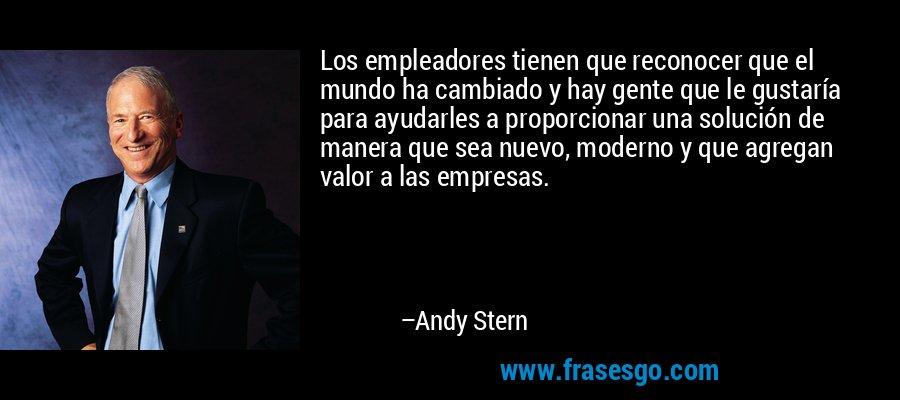 Los empleadores tienen que reconocer que el mundo ha cambiado y hay gente que le gustaría para ayudarles a proporcionar una solución de manera que sea nuevo, moderno y que agregan valor a las empresas. – Andy Stern