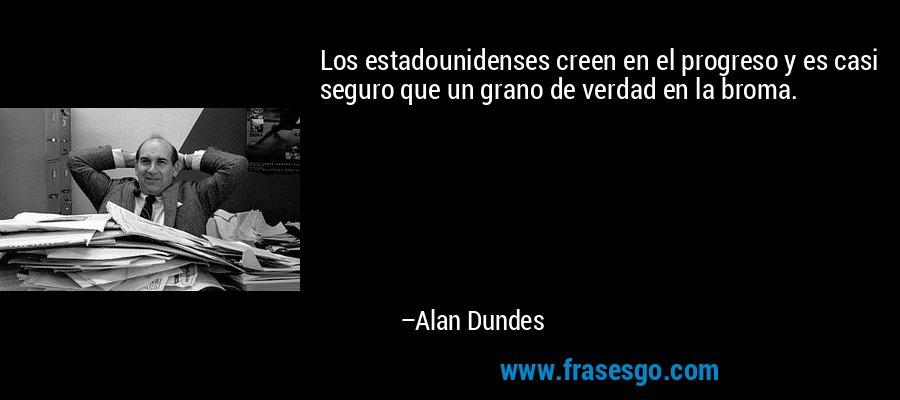 Los estadounidenses creen en el progreso y es casi seguro que un grano de verdad en la broma. – Alan Dundes